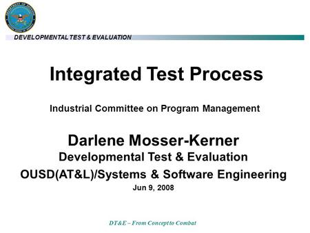 DEVELOPMENTAL TEST & EVALUATION DT&E – From Concept to Combat Integrated Test Process Darlene Mosser-Kerner Developmental Test & Evaluation OUSD(AT&L)/Systems.