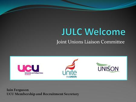 Joint Unions Liaison Committee Iain Ferguson UCU Membership and Recruitment Secretary.
