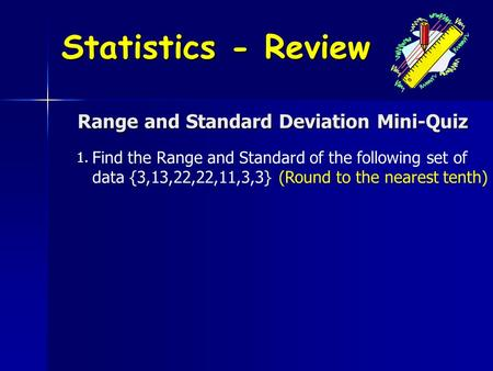 Range and Standard Deviation Mini-Quiz 1. Find the Range and Standard of the following set of data {3,13,22,22,11,3,3} (Round to the nearest tenth) Statistics.