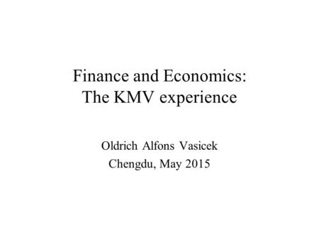 Finance and Economics: The KMV experience Oldrich Alfons Vasicek Chengdu, May 2015.
