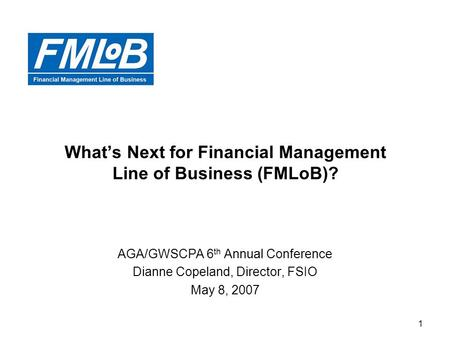 1 What's Next for Financial Management Line of Business (FMLoB)? AGA/GWSCPA 6 th Annual Conference Dianne Copeland, Director, FSIO May 8, 2007.