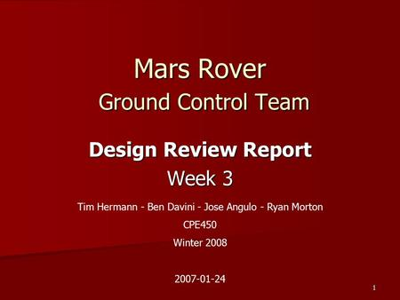 1 Mars Rover Ground Control Team Design Review Report Week 3 Tim Hermann - Ben Davini - Jose Angulo - Ryan Morton CPE450 Winter 2008 2007-01-24.