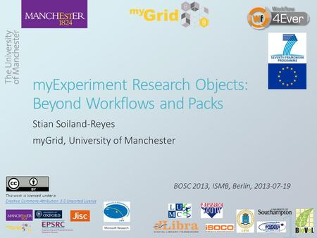 MyExperiment Research Objects: Beyond Workflows and Packs Stian Soiland-Reyes myGrid, University of Manchester BOSC 2013, ISMB, Berlin, 2013-07-19 This.