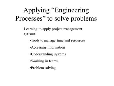 "Applying ""Engineering Processes"" to solve problems Learning to apply project management systems Tools to manage time and resources Accessing information."