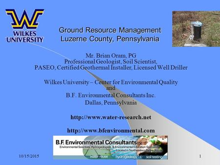 10/15/20151 Ground Resource Management Luzerne County, Pennsylvania Mr. Brian Oram, PG Professional Geologist, Soil Scientist, PASEO, Certified Geothermal.