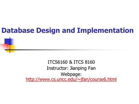 Database Design and Implementation ITCS6160 & ITCS 8160 Instructor: Jianping Fan Webpage: