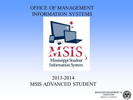 2013-2014 MSIS ADVANCED STUDENT OFFICE OF MANAGEMENT INFORMATION SYSTEMS MISSISSIPPI DEPARTMENT OF EDUCATION MDE/MIS DATA CONFERENCE.