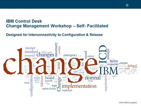 © 2014 IBM Corporation IBM Control Desk Change Management Workshop – Self- Facilitated Designed for Interconnectivity to Configuration & Release o.