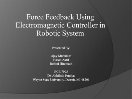 Force Feedback Using Electromagnetic Controller in Robotic System Presented By: Ajay Mudunuri Hasan Aatif Rohini Hiremath ECE 7995 Dr. Abhilash Pandya.