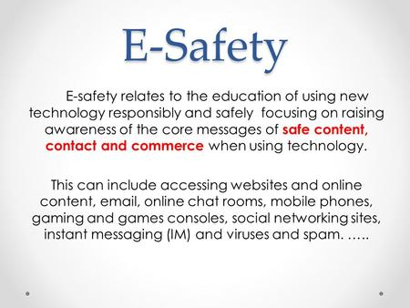E-Safety E-safety relates to the education of using new technology responsibly and safely focusing on raising awareness of the core messages of safe content,