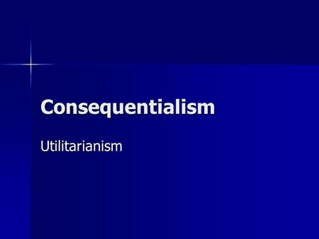 Consequentialism Utilitarianism. John Stuart Mill (1806- 1873) Principle of Utility: actions are right in proportion as they tend to promote happiness,
