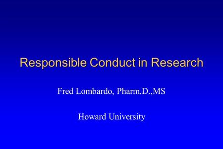 Responsible Conduct in Research Fred Lombardo, Pharm.D.,MS Howard University.