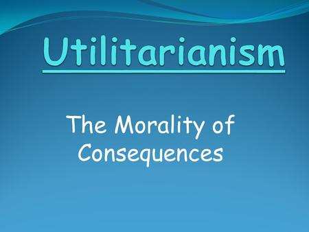 The Morality of Consequences. Utilitarian Ethics We ought to perform actions which tend to produce the greatest overall happiness for the greatest number.