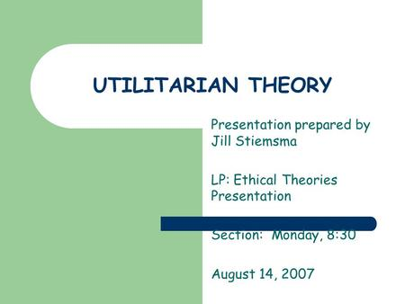 UTILITARIAN THEORY Presentation prepared by Jill Stiemsma LP: Ethical Theories Presentation Section: Monday, 8:30 August 14, 2007.