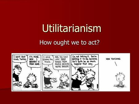 Utilitarianism How ought we to act?.