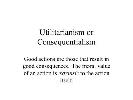 Utilitarianism or Consequentialism Good actions are those that result in good consequences. The moral value of an action is extrinsic to the action itself.