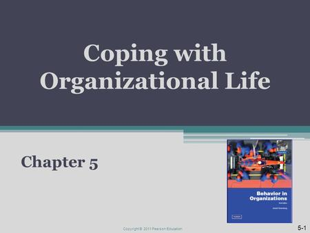 Coping with Organizational Life Chapter 5 Copyright © 2011 Pearson Education 5-1.
