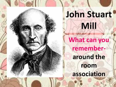 John Stuart Mill What can you remember- around the room association.
