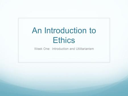 An Introduction to Ethics Week One: Introduction and Utilitarianism.