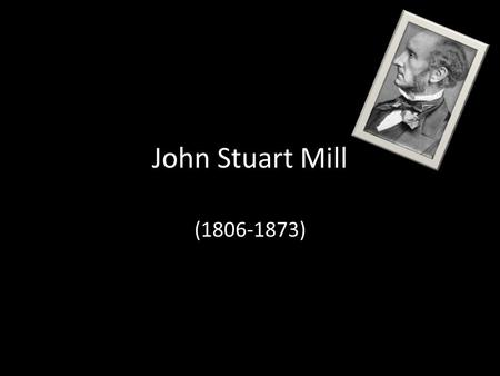 John Stuart Mill (1806-1873). John Stuart Mill (1806-1873) John Stuart Mill (1806-1873) was the son of James Mill, a friend of Bentham's He was a proponent.