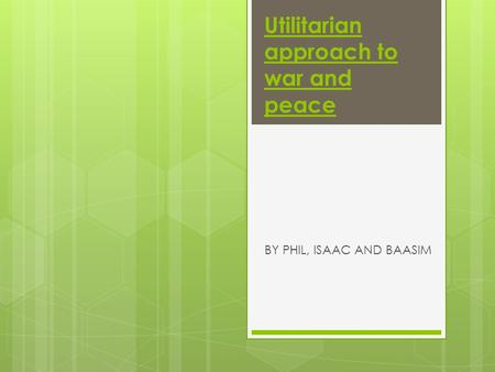 Utilitarian approach to war and peace BY PHIL, ISAAC AND BAASIM.