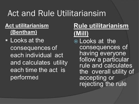 Act and Rule Utilitariansim Rule utilitarianism (Mill)  Looks at the consequences of having everyone follow a particular rule and calculates the overall.
