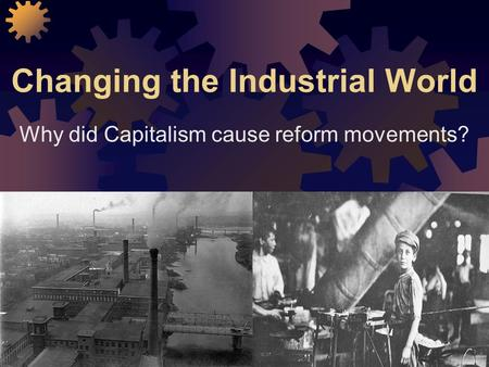 Changing the Industrial World Why did Capitalism cause reform movements?