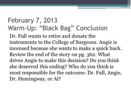 "February 7, 2013 Warm-Up: ""Black Bag"" Conclusion Dr. Full wants to retire and donate the instruments to the College of Surgeons. Angie is incensed because."