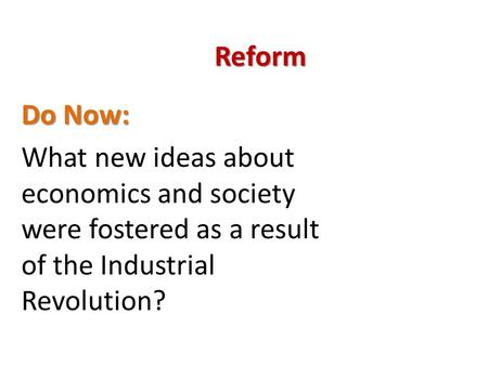 Reform Do Now: What new ideas about economics and society were fostered as a result of the Industrial Revolution?