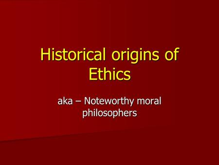 Historical origins of Ethics aka – Noteworthy moral philosophers.