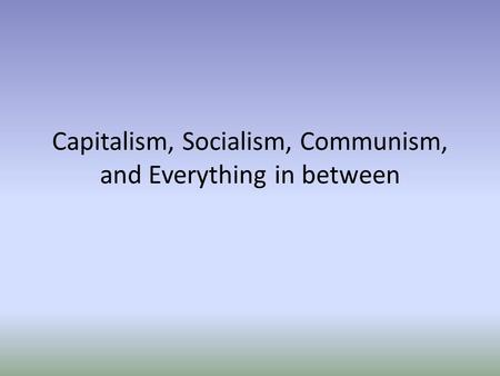 Capitalism, Socialism, Communism, and Everything in between.