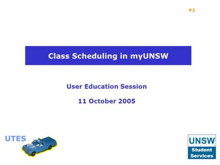 UTES #1 User Education Session 11 October 2005 Class Scheduling in myUNSW UNSW Student Services UTES.