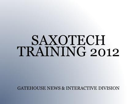 SAXOTECH TRAINING 2012 GATEHOUSE NEWS & INTERACTIVE DIVISION.
