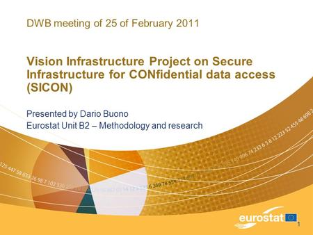 1 DWB meeting of 25 of February 2011 Vision Infrastructure Project on Secure Infrastructure for CONfidential data access (SICON) Presented by Dario Buono.