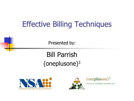 Effective Billing Techniques Presented by: Bill Parrish (oneplusone) 3.