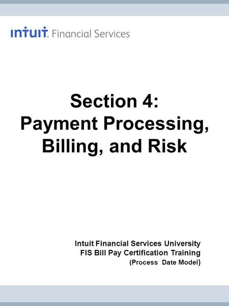 Intuit Financial Services University FIS Bill Pay Certification Training (Process Date Model ) Section 4: Payment Processing, Billing, and Risk.
