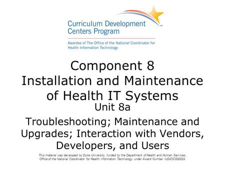 Unit 8a Troubleshooting; Maintenance and Upgrades; Interaction with Vendors, Developers, and Users Component 8 Installation and Maintenance of Health IT.