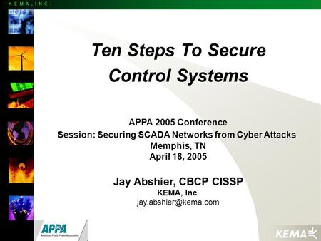 K E M A, I N C. Ten Steps To Secure Control Systems APPA 2005 Conference Session: Securing SCADA Networks from Cyber Attacks Memphis, TN April 18, 2005.