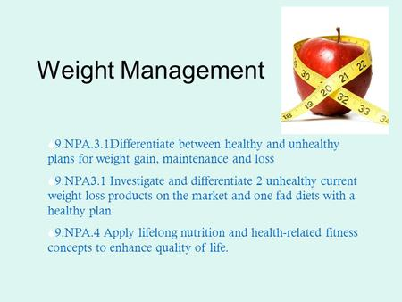 Weight Management  9.NPA.3.1Differentiate between healthy and unhealthy plans for weight gain, maintenance and loss  9.NPA3.1 Investigate and differentiate.