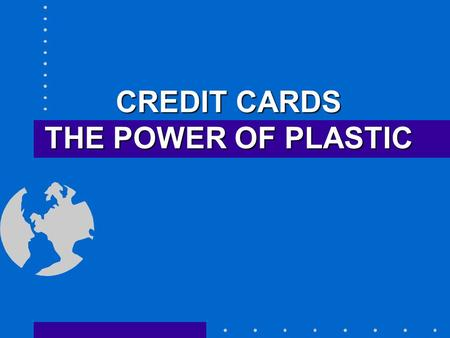CREDIT CARDS THE POWER OF PLASTIC 2 What are credit cards? Loans--NOT Money! Charge now -- Pay later Becomes a monthly payment obligation What you owe.