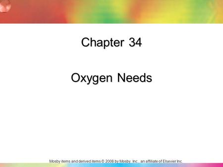 Mosby items and derived items © 2008 by Mosby, Inc., an affiliate of Elsevier Inc. Chapter 34 Oxygen Needs.