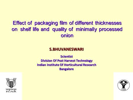 Effect of packaging film of different thicknesses on shelf life and quality of minimally processed onion S.BHUVANESWARIScientist Division Of Post Harvest.