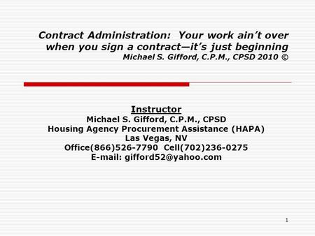 1 Contract Administration: Your work ain't over when you sign a contract—it's just beginning Michael S. Gifford, C.P.M., CPSD 2010 © Instructor Michael.