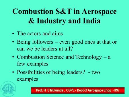 Prof. H S Mukunda, CGPL - Dept of Aerospace Engg - IISc Combustion S&T in Aerospace & Industry and India The actors and aims Being followers – even good.