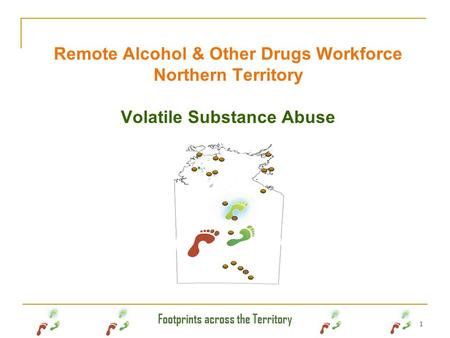 Footprints across the Territory 1 Remote Alcohol & Other Drugs Workforce Northern Territory Volatile Substance Abuse.