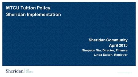 Sheridancollege.ca MTCU Tuition Policy Sheridan Implementation Sheridan Community April 2015 Simpson Siu, Director, Finance Linda Dalton, Registrar.