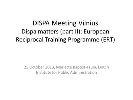 DISPA Meeting Vilnius Dispa matters (part II): European Reciprocal Training Programme (ERT) 25 October 2013, Mariette Baptist-Fruin, Dutch Institute for.
