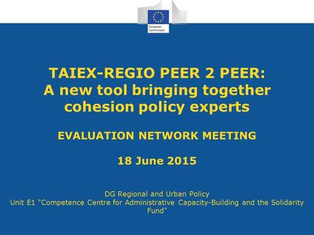 TAIEX-REGIO PEER 2 PEER: A new tool bringing together cohesion policy experts EVALUATION NETWORK MEETING 18 June 2015 DG Regional and Urban Policy Unit.