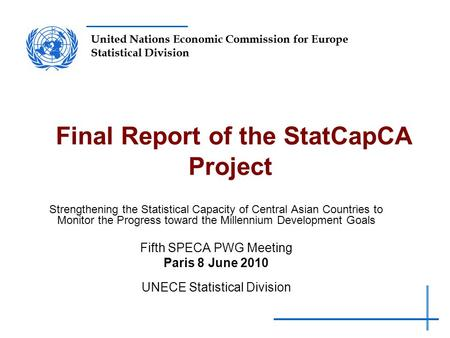 United Nations Economic Commission for Europe Statistical Division Final Report of the StatCapCA Project Strengthening the Statistical Capacity of Central.