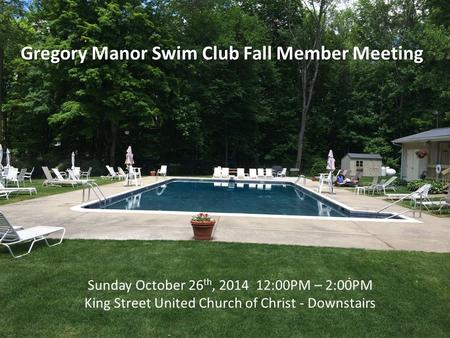 Gregory Manor Swim Club Fall Member Meeting Sunday October 26 th, 2014 12:00PM – 2:00PM King Street United Church of Christ - Downstairs.